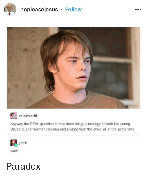 The Office, Wow, and Norman Reedus: hopleasejesus Follow  missvvorld  Anyway the REAL question is how does this guy manage to look like young  DiCaprio and Norman Reedus and Dwight from the office all at the same time  jibril  wow Paradox