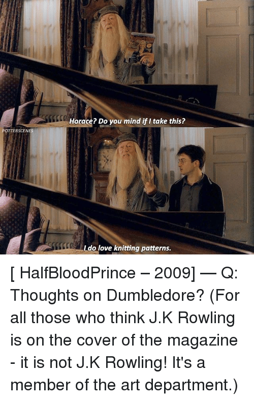 Dumbledore, Love, and Memes: Horace? Do you mind if I take this?  RSCENES  do love knitting patterns. [ HalfBloodPrince – 2009] — Q: Thoughts on Dumbledore? (For all those who think J.K Rowling is on the cover of the magazine - it is not J.K Rowling! It's a member of the art department.)
