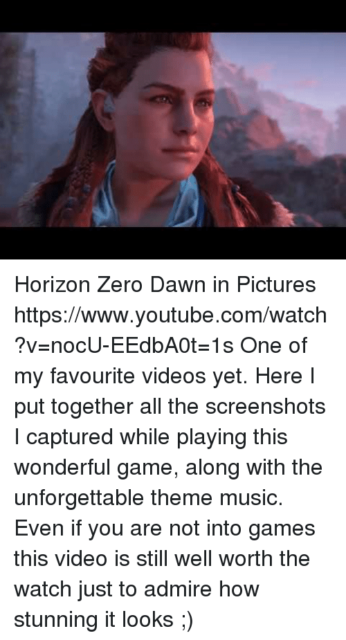 Music, Target, and Videos: Horizon Zero Dawn in Pictures https://www.youtube.com/watch?v=nocU-EEdbA0t=1s  One of my favourite videos yet. Here I put together all the screenshots I captured while playing this wonderful game, along with the unforgettable theme music.  Even if you are not into games this video is still well worth the watch just to admire how stunning it looks ;)