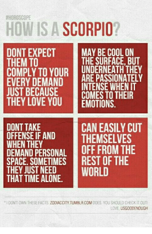 Being Alone, Facts, and Love: HOROSCOPE  HOW IS A  SCORPIO  DONT EXPECT  MAY BE COOL ON  THE SURFACE BUT  THEM TO  COMPLY TO YOUR ARE PASSIONATELY  EVERY DEMAND  INTENSE WHEN IT  COMES TO THEIR  JUST BECAUSE  THEY LOVE YOU  EMOTIONS  TAKE  CAN EASILY CUT  OFFENSE IF AND  THEMSELVES  WHEN THEY  DEMAND OFF FROM THE  SOMETIMES REST OF THE  THEY JUST NEED  WORLD  THAT TIME ALONE.  IDONTOWN THESE FACTS ZODIACCITY TUMBLR COMDOES YOU SHOULD CHECK TOUTI  LOVE USGOODENOUGH