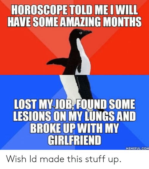 Horoscope: HOROSCOPE TOLD ME I WILL  HAVE SOME AMAZING MONTHS  LOST MY JOB.,FOUND SOME  LESIONS ON MY LUNGS AND  BROKE UP WITH MY  GIRLFRIEND  MEMEFUL COM Wish Id made this stuff up.