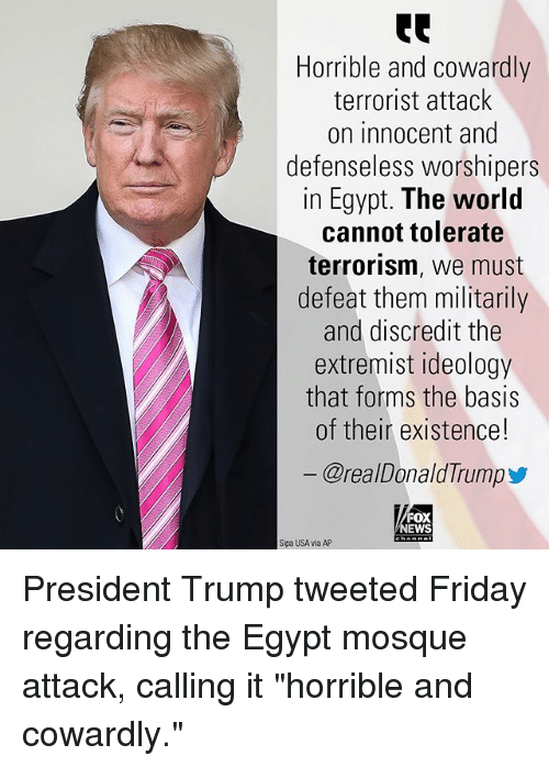 "Friday, Memes, and News: Horrible and cowardly  terrorist attack  on innocent and  defenseless worshipers  in Egypt. The world  cannot tolerate  terrorism, we must  defeat them militarily  and discredit the  extremist ideology  that forms the basis  of their existence!  @realDonaldTrump  FOX  NEWS  Sipa USA via AP President Trump tweeted Friday regarding the Egypt mosque attack, calling it ""horrible and cowardly."""