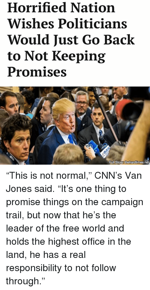 """the-free-world: Horrified Nation  Wishes Politicians  Would Just Go Back  to Not Keeping  Promises  Full Stonya thehardtimes.net """"This is not normal,"""" CNN's Van Jones said. """"It's one thing to promise things on the campaign trail, but now that he's the leader of the free world and holds the highest office in the land, he has a real responsibility to not follow through."""""""