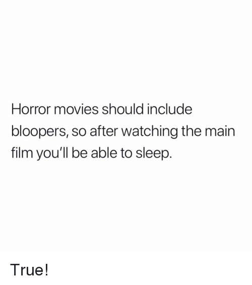Bloopers: Horror movies should include  bloopers, so after watching the main  film you'll be able to sleep. True!