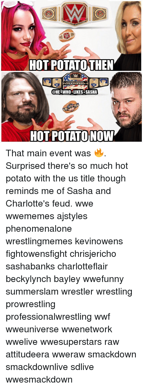 Bayley: HOT POTATOTHEN  @HEIWHO LIKES SASHA  HOT POTATO NOW That main event was 🔥. Surprised there's so much hot potato with the us title though reminds me of Sasha and Charlotte's feud. wwe wwememes ajstyles phenomenalone wrestlingmemes kevinowens fightowensfight chrisjericho sashabanks charlotteflair beckylynch bayley wwefunny summerslam wrestler wrestling prowrestling professionalwrestling wwf wweuniverse wwenetwork wwelive wwesuperstars raw attitudeera wweraw smackdown smackdownlive sdlive wwesmackdown