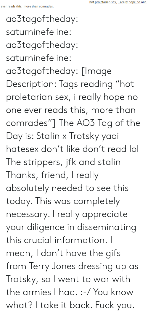 "Fuck You, Lol, and Sex: hot proletarian sex, i really hope no one  ever reads this, more than comrades, ao3tagoftheday:  saturninefeline:  ao3tagoftheday: saturninefeline:   ao3tagoftheday:  [Image Description: Tags reading ""hot proletarian sex, i really hope no one ever reads this, more than comrades""]  The AO3 Tag of the Day is: Stalin x Trotsky yaoi hatesex don't like don't read lol   The strippers, jfk and stalin   Thanks, friend, I really absolutely needed to see this today. This was completely necessary. I really appreciate your diligence in disseminating this crucial information.  I mean, I don't have the gifs from Terry Jones dressing up as Trotsky, so I went to war with the armies I had. :-/  You know what? I take it back. Fuck you."