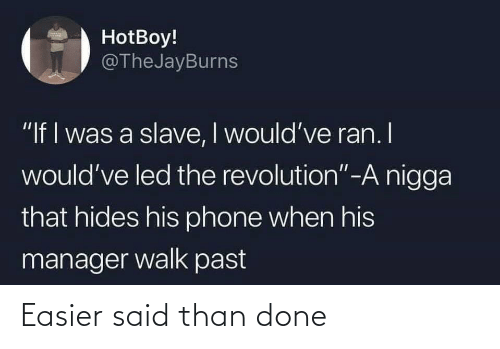 "Easier: HotBoy!  @TheJayBurns  ""If I was a slave, I would've ran. I  would've led the revolution""-A nigga  that hides his phone when his  manager walk past Easier said than done"