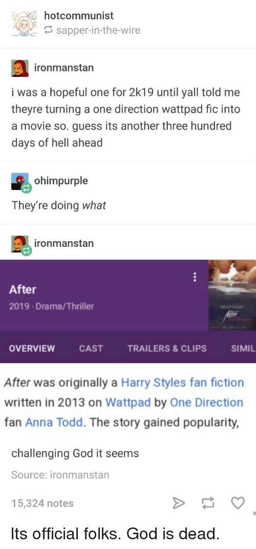 One Direction: hotcommunist  G sapper-in-the-wire  ironmanstan  i was a hopeful one for 2k19 until yall told me  theyre turning a one direction wattpad fic into  a movie so. guess its another three hundred  days of hell ahead  ohimpurple  They're doing what  ironmanstan  After  2019 Drama/Thriller  OVERVIEW  CASTTRAILERS&CLIPS  SIMIL  After was originally a Harry Styles fan fiction  written in 2013 on Wattpad by One Direction  fan Anna Todd. The story gained popularity,  challenging God it seems  Source: ironmanstan  5,324 notes Its official folks. God is dead.