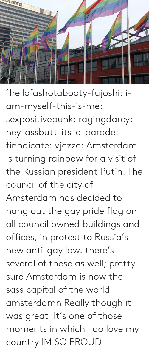 Protestation: HOTE 1hellofashotabooty-fujoshi: i-am-myself-this-is-me:  sexpositivepunk:  ragingdarcy:  hey-assbutt-its-a-parade:  finndicate:  vjezze: Amsterdam is turning rainbow for a visit of the Russian president Putin. The council of the city of Amsterdam has decided to hang out the gay pride flag on all council owned buildings and offices, in protest to Russia's new anti-gay law. there's several of these as well;   pretty sure Amsterdam is now the sass capital of the world  amsterdamn   Really though it was great    It's one of those moments in which I do love my country   IM SO PROUD
