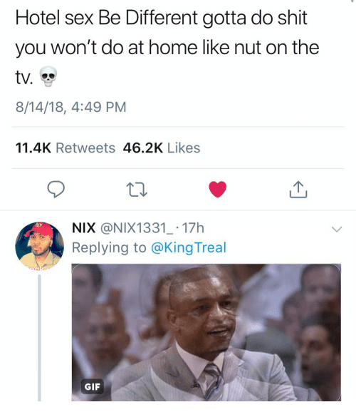 Gif, Sex, and Shit: Hotel sex Be Different gotta do shit  you won't do at home like nut on the  ty.  8/14/18, 4:49 PM  11.4K Retweets 46.2K Likes  NIX @NIX1331_ 17h  Replying to @King Treal  GIF