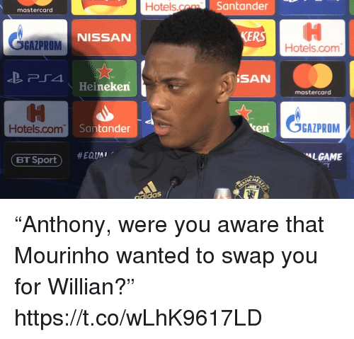 """MasterCard, Soccer, and Nissan: Hotels.o  Santander  mastercard  OGAZPROM  KERS  NISSAN  Hotels.com  İSAN  Heineken  mastercard  Hotels.com  Santander  en  OGAZPROM  #EQUAl.  LGAME  ET Sport )  CHE  didaS """"Anthony, were you aware that Mourinho wanted to swap you for Willian?"""" https://t.co/wLhK9617LD"""