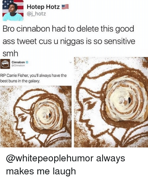 Ass, Carrie Fisher, and Memes: Hotep Hotz  @j.hotz  Bro cinnabon had to delete this good  ass tweet cus u niggas is so sensitive  smh  Cinnabon  @Cinnabon  RIP Carrie Fisher, you'll always have the  best buns in the galaxy @whitepeoplehumor always makes me laugh
