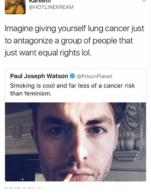 Feminism, Lol, and Memes: @HOTLINE KREAM  Imagine giving yourself lung cancer just  to antagonize a group of people that  just want equal rights lol.  Paul Joseph Watson  @Prison Planet  Smoking is cool and far less of a cancer risk  than feminism