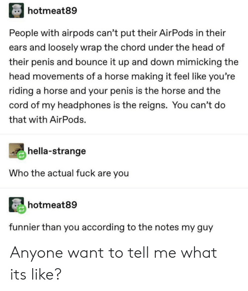 tell-me-what: hotmeat89  People with airpods can't put their AirPods in their  ears and loosely wrap the chord under the head of  their penis and bounce it up and down mimicking the  head movements of a horse making it feel like you're  riding a horse and your penis is the horse and the  cord of my headphones is the reigns. You can't do  that with AirPods.  hella-strange  Who the actual fuck are you  hotmeat89  funnier than you according to the notes my guy Anyone want to tell me what its like?