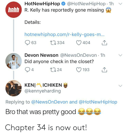 Blackpeopletwitter, Funny, and Hotnewhiphop: @HotNewHipHop 1h  HotNewHipHop  hnhh R. Kelly has reportedly gone missing  Details:  hotnewhiphop.com/r-kelly-goes-m...  t2334  63  404  Devon Newson @NewsOnDevon 1h  Did anyone check in the closet?  t24  193  4  KENIICHIKEN  @kennyeharding  Replying to @NewsOn Devon and @HotNewHipHop  Bro that was pretty good Chapter 34 is now out!