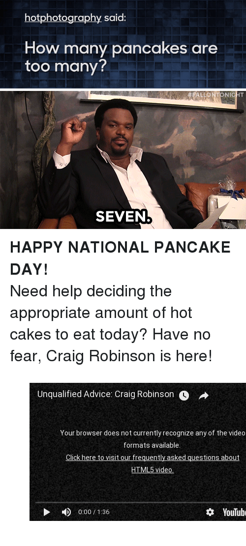 "pancake day: hotphotography said:  How many pancakes are  too many?   ALLONTONICHT  SEVEN <p><b>HAPPY NATIONAL PANCAKE DAY! </b></p><p>Need help deciding the appropriate amount of hot cakes to eat today? Have no fear, Craig Robinson is here! </p><figure class=""tmblr-embed"" data-provider=""youtube"" data-orig-width=""540"" data-orig-height=""304"" data-url=""https%3A%2F%2Fwww.youtube.com%2Fwatch%3Fv%3DajzKtrP1-cE""><iframe width=""500"" height=""281"" id=""youtube_iframe"" src=""https://www.youtube.com/embed/ajzKtrP1-cE?feature=oembed&amp;enablejsapi=1&amp;origin=https://safe.txmblr.com&amp;wmode=opaque"" frameborder=""0"" allowfullscreen=""""></iframe></figure>"