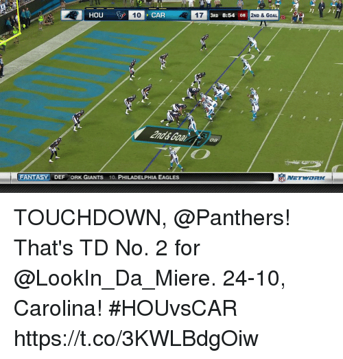 Philadelphia Eagles, Memes, and Giants: HOU  T0  CAR  17  3RD 8:54 08  2ND & GOAL  and& Goal  08  FANTASY DEF ORK GIANTS 10. PHILADELPHIA EAGLES  NETWORK- TOUCHDOWN, @Panthers! That's TD No. 2 for @LookIn_Da_Miere.  24-10, Carolina!  #HOUvsCAR https://t.co/3KWLBdgOiw