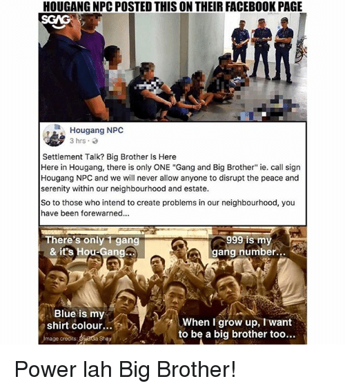 "Facebook, Memes, and Gang: HOUGANG NPC POSTED THIS ON THEIR FACEBOOK PAGE  Ia  Hougang NPC  3 hrs.  Settlement Talk? Big Brother Is Here  Here in Hougang, there is only ONE ""Gang and Big Brother"" ie. call sign  Hougang NPC and we will never allow anyone to disrupt the peace and  serenity wihin our neighbourhood and estate.  So to those who intend to create problems in our neighbourhood, you  have been forewarned.  There's only 1 gang  & it's Hou-Gang  999 is my  gang number.  Blue is my  shirt colour...  When I grow up, I want  to be a big brother too...  mage credits  Shay Power lah Big Brother!"