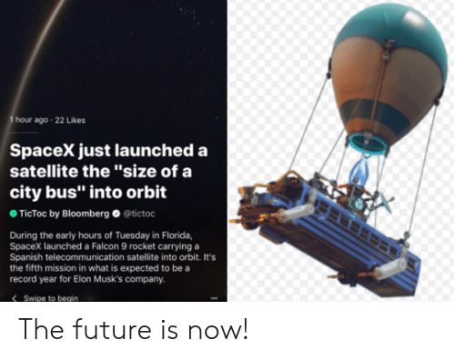 """Future, Spanish, and Florida: hour ago 22 Likes  SpaceX just launched a  satellite the '""""size of a  city bus"""" into orbit  TicToc by Bloomberg @tictoc  During the early hours of Tuesday in Florida,  SpaceX launched a Falcon 9 rocket carrying a  Spanish telecommunication satellite into orbit. It's  the fifth mission in what is expected to be a  record year for Elon Musk's company.  Swipe to begin The future is now!"""