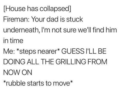 Im Not Sure: [House has collapsed]  Fireman: Your dad is stuck  underneath, I'm not sure we'll find him  in time  Me: *steps nearer* GUESS I'LL BE  DOING ALL THE GRILLING FROM  NOW ON  rubble starts to move*