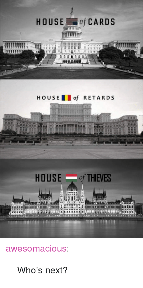 "Tumblr, Blog, and House: HOUSE of CARDS  HOUS E  of RETARDS  HOUSE of THIEVES  oi <p><a href=""http://awesomacious.tumblr.com/post/170151418606/whos-next"" class=""tumblr_blog"">awesomacious</a>:</p>  <blockquote><p>Who's next?</p></blockquote>"