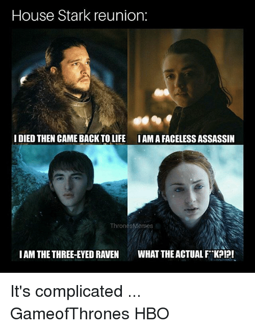 Faceless: House Stark reunion:  IDIED THEN CAME BACK TO LIFE IAMA FACELESS ASSASSIIN  ThronesMémes  IAM THE THREE-EYED RAVEN WHAT THE ACTUAL FK?!?! It's complicated ... GameofThrones HBO