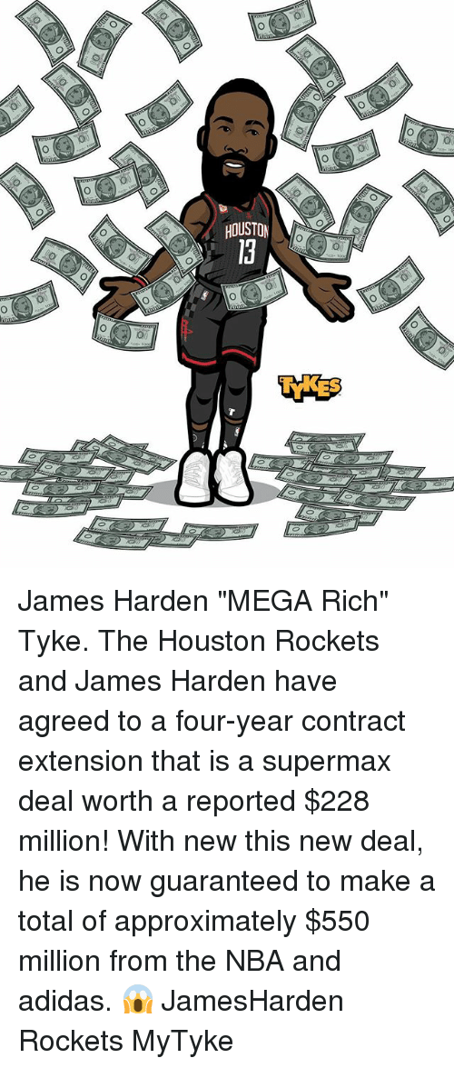 """Adidas, Houston Rockets, and James Harden: HOUSTON  0 James Harden """"MEGA Rich"""" Tyke. The Houston Rockets and James Harden have agreed to a four-year contract extension that is a supermax deal worth a reported $228 million! With new this new deal, he is now guaranteed to make a total of approximately $550 million from the NBA and adidas. 😱 JamesHarden Rockets MyTyke"""