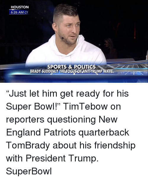 "Memes, 🤖, and New England: HOUSTON  6:26 AM CT  SPORTS & POLITICS  BRADY SUDDENLY THE FOGUSOFANTILTRUMP WAVES ""Just let him get ready for his Super Bowl!"" TimTebow on reporters questioning New England Patriots quarterback TomBrady about his friendship with President Trump. SuperBowl"