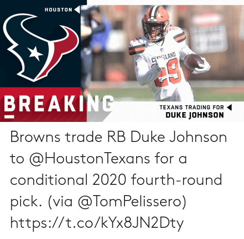 Duke: HOUSTON  CLEELAND  BREAKING  TEXANS TRADING FOR  DUKE JOHNSON Browns trade RB Duke Johnson to @HoustonTexans for a conditional 2020 fourth-round pick. (via @TomPelissero) https://t.co/kYx8JN2Dty