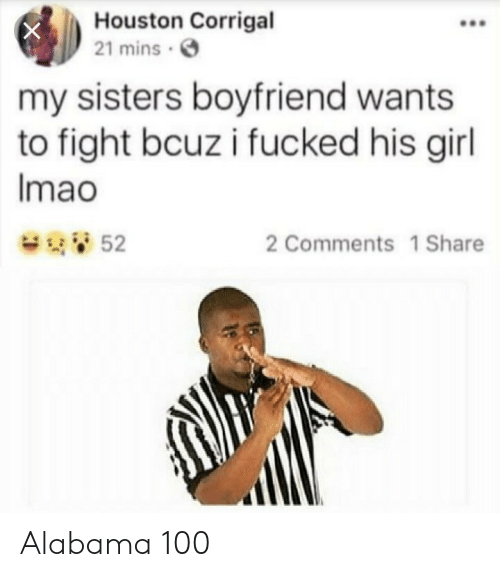 Anaconda, Alabama, and Girl: Houston Corrigal  21 mins  my sisters boyfriend wants  to fight bcuz i fucked his girl  Imao  52  2 Comments 1 Share Alabama 100