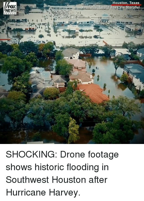 Drone, Memes, and News: Houston, Texas  FOX  NEWS  rol  ia Storyful SHOCKING: Drone footage shows historic flooding in Southwest Houston after Hurricane Harvey.