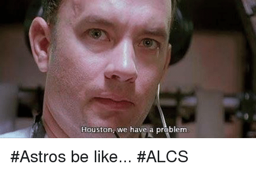 Astros: Houston, we have a problem #Astros be like... #ALCS