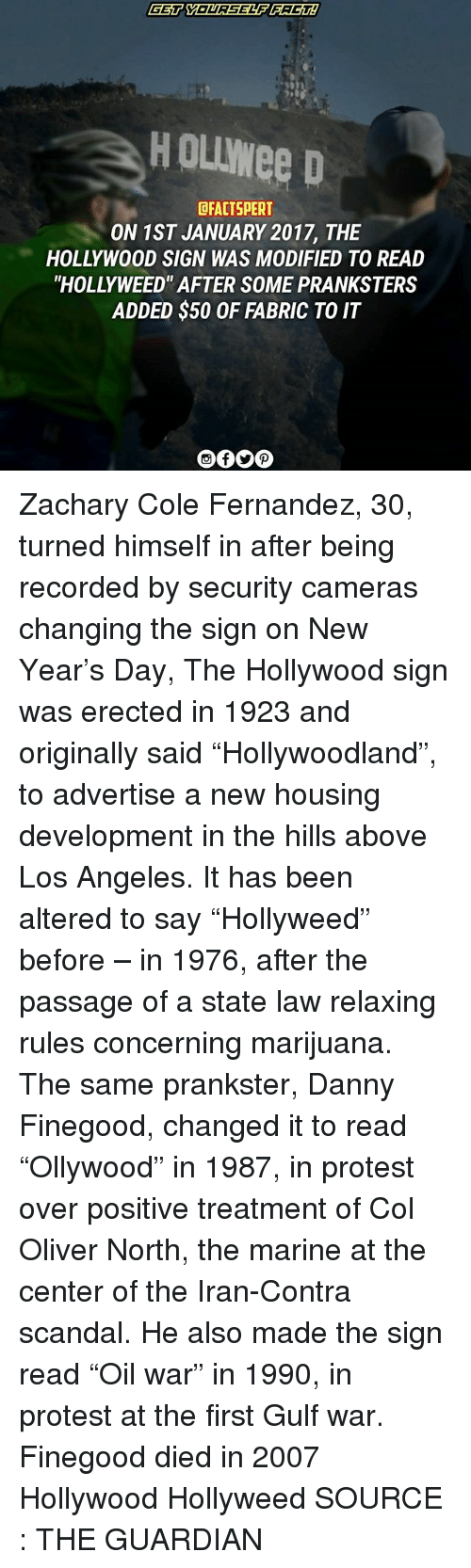 """Memes, New Year's, and Protest: HOUwee D  DFACTSPERT  ON 1ST JANUARY 2017, THE  HOLLYWOOD SIGN WAS MODIFIED TO READ  """"HOLLY WEED' AFTER SOME PRANKSTERS  ADDED $50 OF FABRIC TO IT Zachary Cole Fernandez, 30, turned himself in after being recorded by security cameras changing the sign on New Year's Day, The Hollywood sign was erected in 1923 and originally said """"Hollywoodland"""", to advertise a new housing development in the hills above Los Angeles. It has been altered to say """"Hollyweed"""" before – in 1976, after the passage of a state law relaxing rules concerning marijuana. The same prankster, Danny Finegood, changed it to read """"Ollywood"""" in 1987, in protest over positive treatment of Col Oliver North, the marine at the center of the Iran-Contra scandal. He also made the sign read """"Oil war"""" in 1990, in protest at the first Gulf war. Finegood died in 2007 Hollywood Hollyweed SOURCE : THE GUARDIAN"""