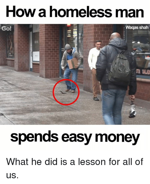 Homeless, Memes, and Money: How a homeless man  Go!  Waqas shah  spends easy money What he did is a lesson for all of us.