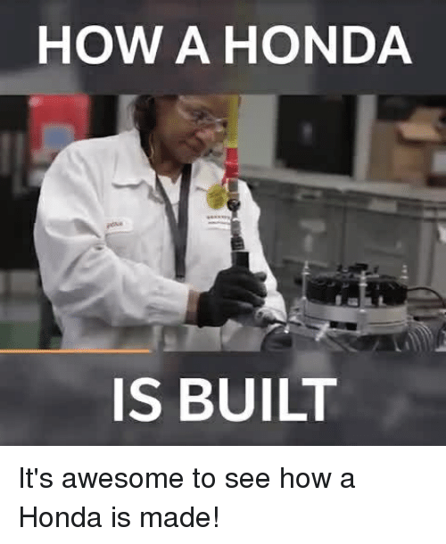 Honda, Memes, and Awesome: HOW A HONDA  IS BUILT It's awesome to see how a Honda is made!