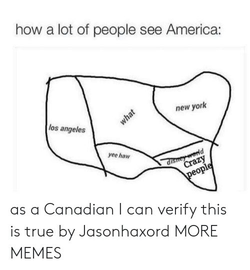 yee: how a lot of people see America:  los angeles  new york  what  yee haw  dishey world  Crazy  people as a Canadian I can verify this is true by Jasonhaxord MORE MEMES