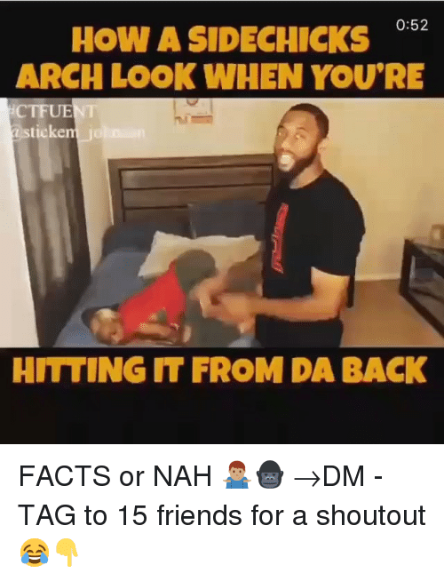 Facts, Friends, and Memes: How A SIDECHICKS  ARCH LOOK WHEN YOU'RE  0:52  CTFUENT  ticken  HITTING IT FROM DA BACK FACTS or NAH 🤷🏽‍♂️🦍 →DM - TAG to 15 friends for a shoutout 😂👇
