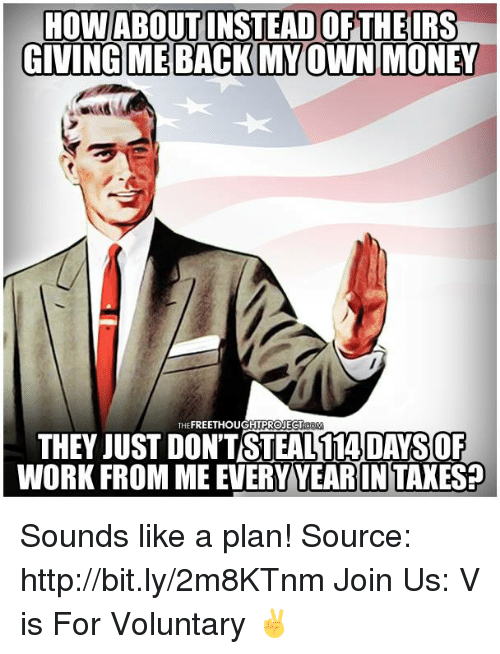 Irs, Memes, and Money: HOW ABOUT INSTEAD OF THE IRS  GIVING ME BACK MY OWN MONEY  THEFREETHOUGHT PROJECT  THEY JUST DON'TSTEAL 114 DAYSOF  WORK FROM ME EVERY YEARINTAXES? Sounds like a plan!   Source: http://bit.ly/2m8KTnm Join Us: V is For Voluntary ✌