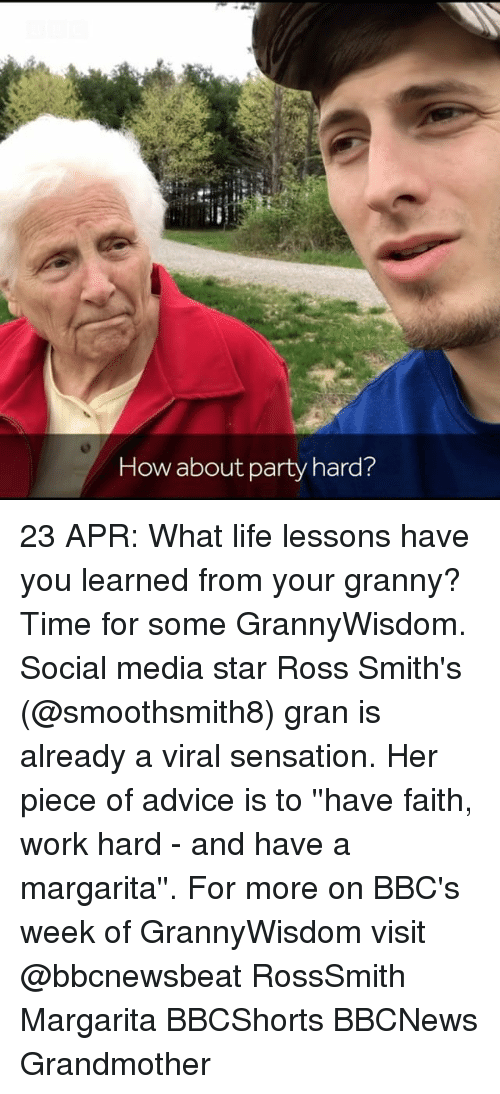party hard: How about party hard? 23 APR: What life lessons have you learned from your granny? Time for some GrannyWisdom. Social media star Ross Smith's (@smoothsmith8) gran is already a viral sensation. Her piece of advice is to ''have faith, work hard - and have a margarita''. For more on BBC's week of GrannyWisdom visit @bbcnewsbeat RossSmith Margarita BBCShorts BBCNews Grandmother