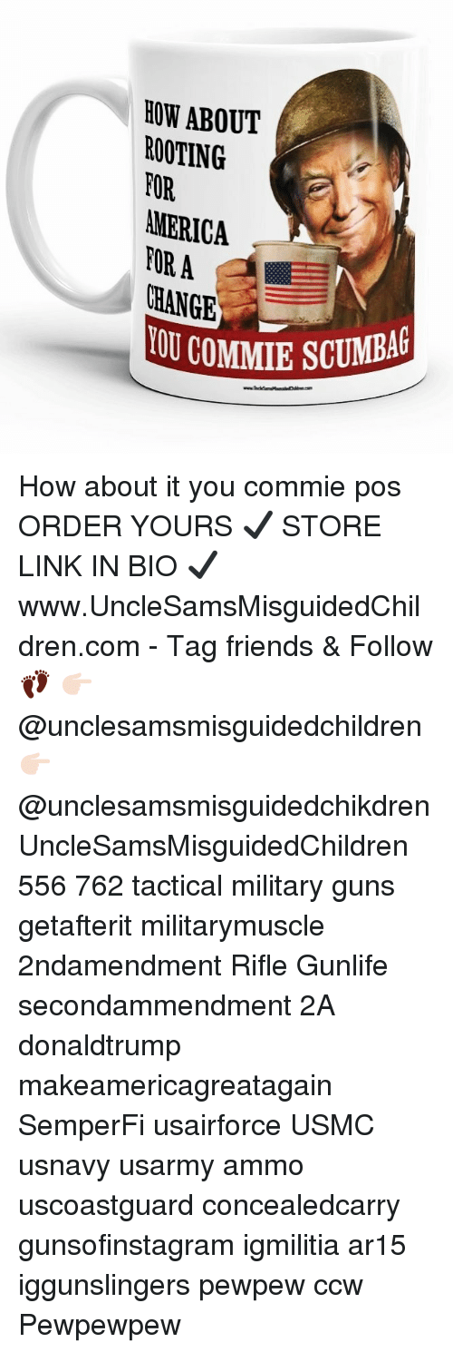 America, Friends, and Guns: HOW ABOUT  ROOTING  FOR  AMERICA  FORA  CHANGE  COMMIE SCUMBAG How about it you commie pos ORDER YOURS ✔️ STORE LINK IN BIO ✔️ www.UncleSamsMisguidedChildren.com - Tag friends & Follow 👣 👉🏻 @unclesamsmisguidedchildren 👉🏻 @unclesamsmisguidedchikdren UncleSamsMisguidedChildren 556 762 tactical military guns getafterit militarymuscle 2ndamendment Rifle Gunlife secondammendment 2A donaldtrump makeamericagreatagain SemperFi usairforce USMC usnavy usarmy ammo uscoastguard concealedcarry gunsofinstagram igmilitia ar15 iggunslingers pewpew ccw Pewpewpew
