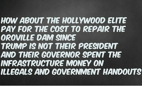 Memes, Money, and Trump: HOW ABOUT THE HOLLYWOOD ELITE  PAY FOR THE COST TO REPAIR THE  OROVILLE DAM SINCE  TRUMP IS NOT THEIR PRESIDENT  AND THEIR GOVERNOR SPENT THE  INFRASTRUCTURE MONEY ON  ILLEGALS AND GOVERNMENT HANDOUTS