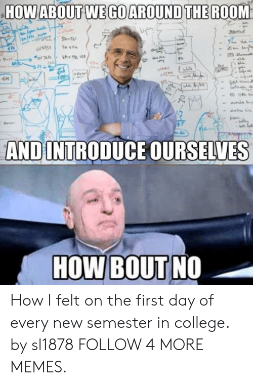 how about we: HOW ABOUT WE GO AROUND THE ROOM  Zyt  uLA  ot  kon  AND INTRODUCE OURSELVES  HOW BOUT NO How I felt on the first day of every new semester in college. by sl1878 FOLLOW 4 MORE MEMES.