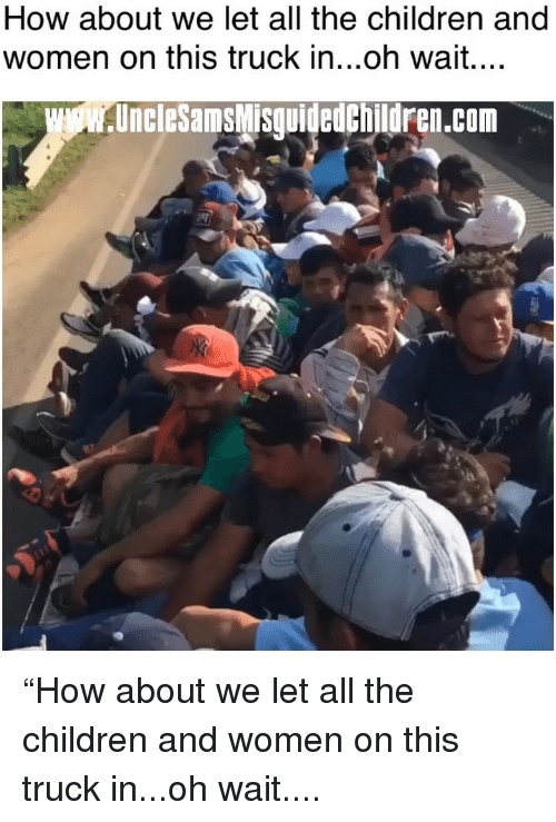 "how about we: How about we let all the children and  women on this truck in...oh wait....  UncleSamsMisguidedchildren.com ""How about we let all the children and women on this truck in...oh wait...."