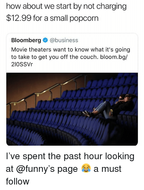 Funny, Meme, and Business: how about we start by not charging  $12.99 for a small popcorn  Bloomberg@business  Movie theaters want to know what it's going  to take to get you off the couch. bloom.bg/  210SSVr I've spent the past hour looking at @funny's page 😂 a must follow