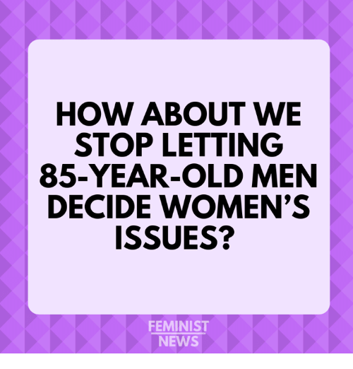 how about we: HOW ABOUT WE  STOP LETTING  85-YEAR-OLD MEN  DECIDE WOMEN'S  ISSUES?  FEMINIST  NEWS