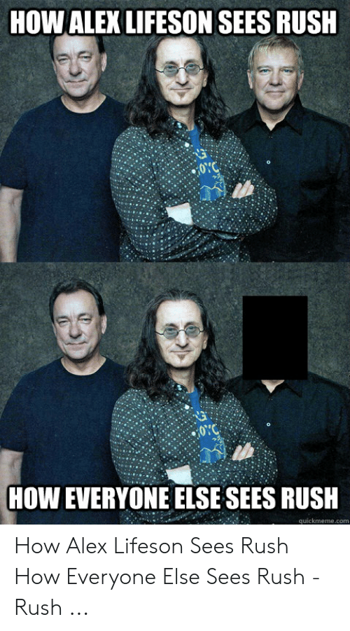 Rush, How, and Alex: HOW ALEX LIFESON SEES RUSH  0YC  HOW EVERYONE ELSE SEES RUSH  quickmemecom How Alex Lifeson Sees Rush How Everyone Else Sees Rush - Rush ...