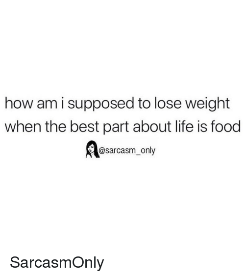 Food, Funny, and Life: how am i supposed to lose weight  when the best part about life is food  @sarcasm_only SarcasmOnly