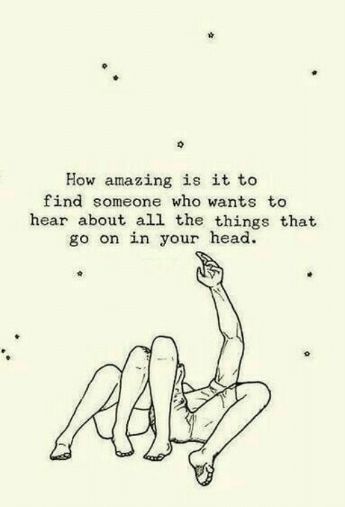 All the Things: How amazing is it to  find someone who wants to  hear about all the things that  go on in your head.
