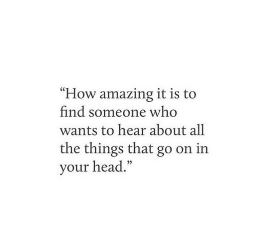 "Head, Amazing, and All The: ""How amazing it is to  find someone who  wants to hear about all  the things that go on in  your head."""