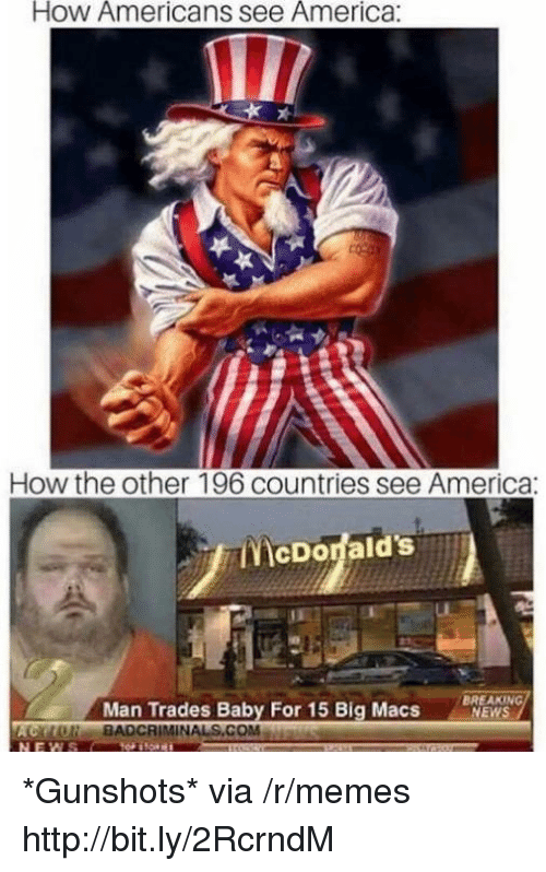 America, Memes, and News: How Americans see America:  How the other 196 countries see America:  McDorald's  Man Trades Baby For 15 Big Macs  BREAKING  NEWS  olie. RADCRIMİNALS.COM *Gunshots* via /r/memes http://bit.ly/2RcrndM